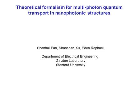 Shanhui Fan, Shanshan Xu, Eden Rephaeli Department of Electrical Engineering Ginzton Laboratory Stanford University Theoretical formalism for multi-photon.