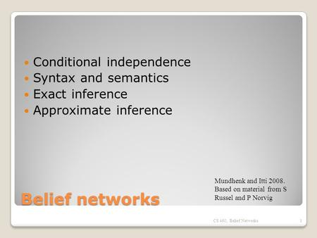 Belief networks Conditional independence Syntax and semantics Exact inference Approximate inference CS 460, Belief Networks1 Mundhenk and Itti 2008. Based.