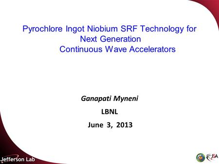 Pyrochlore Ingot Niobium SRF Technology for Next Generation Continuous Wave Accelerators Ganapati Myneni LBNL June 3, 2013.