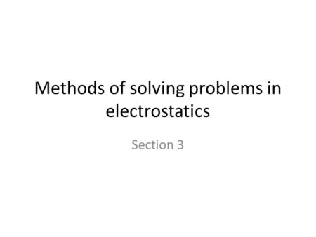 Methods of solving problems in electrostatics Section 3.
