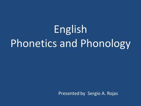 English Phonetics and Phonology Presented by Sergio A. Rojas.