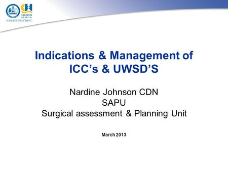 Indications & Management of ICC's & UWSD'S Nardine Johnson CDN SAPU Surgical assessment & Planning Unit March 2013.