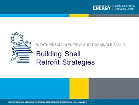 1 | WEATHERIZATION ASSISTANCE PROGRAM STANDARDIZED CURRICULUM – December 2012eere.energy.gov Building Shell Retrofit Strategies WEATHERIZATION ENERGY AUDITOR.