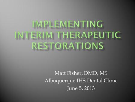 Matt Fisher, DMD, MS Albuquerque IHS Dental Clinic June 5, 2013.