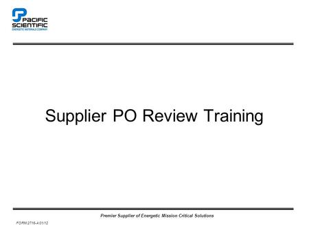 Premier Supplier of Energetic Mission Critical Solutions FORM 2716-A 01/12 Supplier PO Review Training.