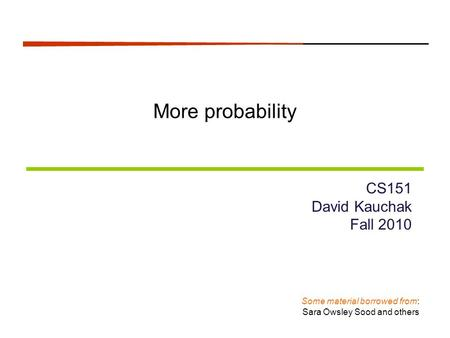 More probability CS151 David Kauchak Fall 2010 Some material borrowed from: Sara Owsley Sood and others.