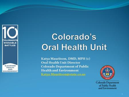 Katya Mauritson, DMD, MPH (c) Oral Health Unit Director Colorado Department of Public Health and Environment 1.
