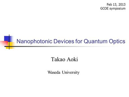 Nanophotonic Devices for Quantum Optics Feb 13, 2013 GCOE symposium Takao Aoki Waseda University.