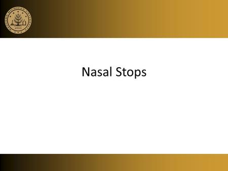 Nasal Stops. Nasals Distinct vocal tract configuration Pharyngeal cavity Oral cavity (closed) Nasal cavity (open)