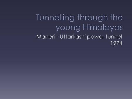  Location – Maneri to Uttarkashi, India  Length – 8.56km long, diameter 4.75m  Use – a power tunnel, part of the hydro-electric project on the River.