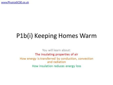 P1b(i) Keeping Homes Warm You will learn about: The insulating properties of air How energy is transferred by conduction, convection and radiation How.