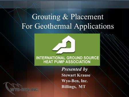 Grouting & Placement For Geothermal Applications Presented by Stewart Krause Wyo-Ben, Inc. Billings, MT.