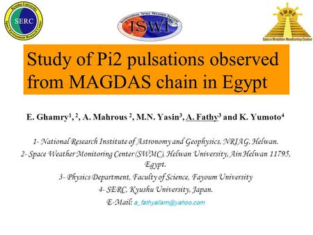 Study of Pi2 pulsations observed from MAGDAS chain in Egypt E. Ghamry 1, 2, A. Mahrous 2, M.N. Yasin 3, A. Fathy 3 and K. Yumoto 4 1- National Research.