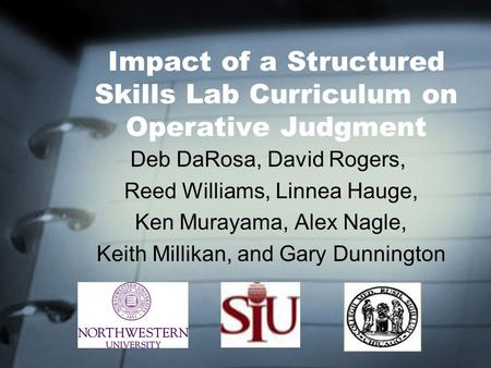 Impact of a Structured Skills Lab Curriculum on Operative Judgment Deb DaRosa, David Rogers, Reed Williams, Linnea Hauge, Ken Murayama, Alex Nagle, Keith.