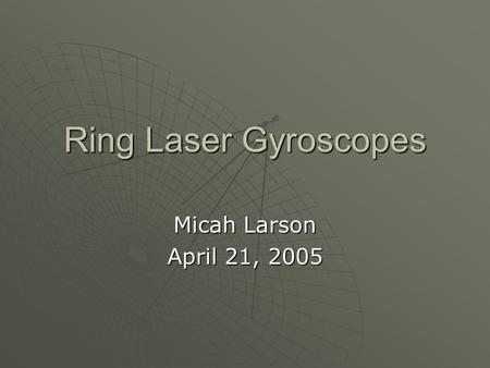 Ring Laser Gyroscopes Micah Larson April 21, 2005.
