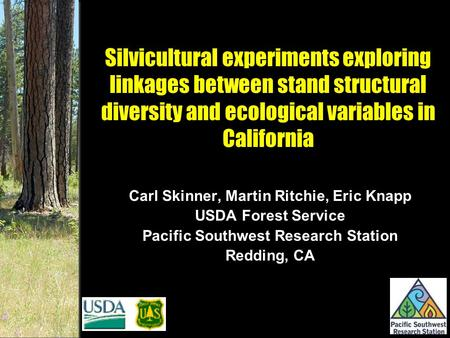 Silvicultural experiments exploring linkages between stand structural diversity and ecological variables in California Carl Skinner, Martin Ritchie, Eric.