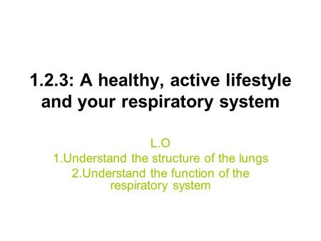 1.2.3: A healthy, active lifestyle and your respiratory system L.O 1.Understand the structure of the lungs 2.Understand the function of the respiratory.
