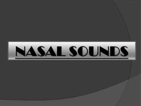 NASAL SOUNDS. Nasal sounds occur when a complete closure is made somewhere in the mouth, the soft palate is lowered, and air escapes through the nasal.