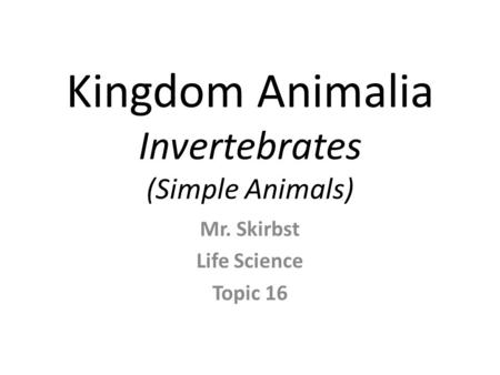Kingdom Animalia Invertebrates (Simple Animals) Mr. Skirbst Life Science Topic 16.