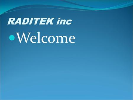 RADITEK inc Welcome. RADITEK inc RADITEK was founded in 1993 Founders: Malcolm Lee (President and CTO) Peter Corbett (COO) Manufacturing Telecom and Wireless.