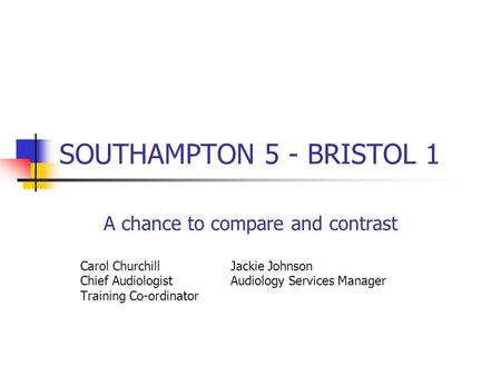 SOUTHAMPTON 5 - BRISTOL 1 A chance to compare and contrast Carol Churchill Jackie Johnson Chief Audiologist Audiology Services Manager Training Co-ordinator.