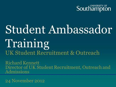 Student Ambassador Training UK Student Recruitment & Outreach Richard Kennett Director of UK Student Recruitment, Outreach and Admissions 24 November 2012.