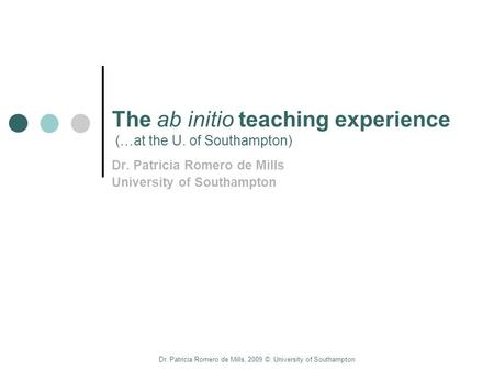 Dr. Patricia Romero de Mills, 2009 ©. University of Southampton The ab initio teaching experience (…at the U. of Southampton) Dr. Patricia Romero de Mills.