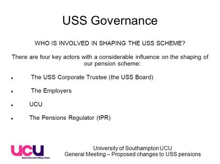 University of Southampton UCU General Meeting – Proposed changes to USS pensions USS Governance WHO IS INVOLVED IN SHAPING THE USS SCHEME? There are four.