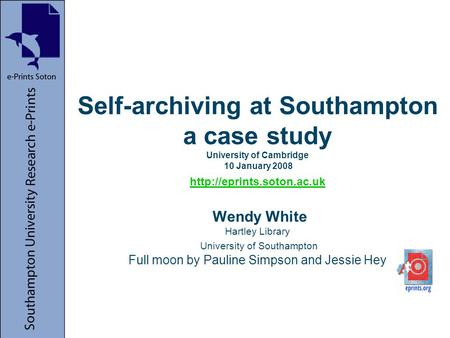 Self-archiving at Southampton a case study University of Cambridge 10 January 2008  Wendy White Hartley Library University of.