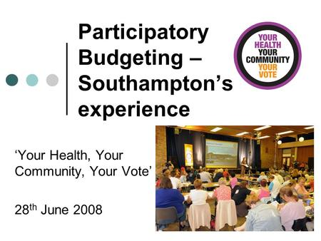 Participatory Budgeting – Southampton's experience 'Your Health, Your Community, Your Vote' 28 th June 2008.