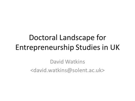 Doctoral Landscape for Entrepreneurship Studies in UK David Watkins.