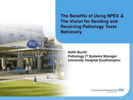 The Benefits of Using NPEX & The Vision for Sending and Receiving Pathology Tests Nationally Keith Burrill Pathology IT Systems Manager University Hospital.