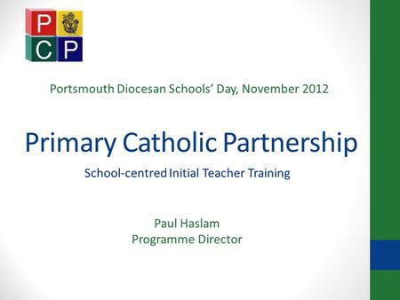 Primary Catholic Partnership School-centred Initial Teacher Training Paul Haslam Programme Director Portsmouth Diocesan Schools' Day, November 2012.