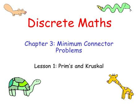 Discrete Maths Chapter 3: Minimum Connector Problems Lesson 1: Prim's and Kruskal.