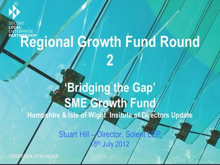 Regional Growth Fund Round 2 'Bridging the Gap' SME Growth Fund Hampshire & Isle of Wight Insitute of Directors Update Stuart Hill – Director, Solent LEP.