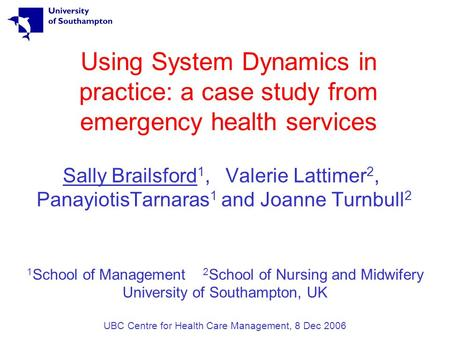 Using System Dynamics in practice: a case study from emergency health services Sally Brailsford 1, Valerie Lattimer 2, PanayiotisTarnaras 1 and Joanne.