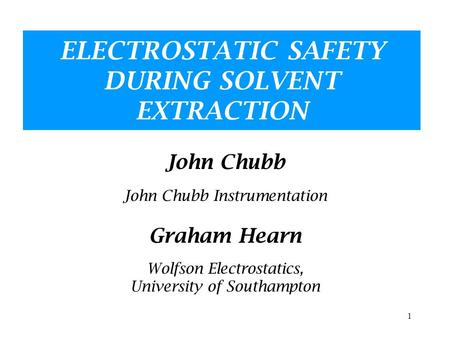 1 ELECTROSTATIC SAFETY DURING SOLVENT EXTRACTION John Chubb John Chubb Instrumentation Graham Hearn Wolfson Electrostatics, University of Southampton.
