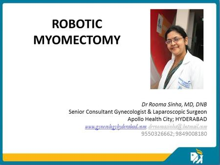 ROBOTIC MYOMECTOMY Dr Rooma Sinha, MD, DNB Senior Consultant Gynecologist & Laparoscopic Surgeon Apollo Health City; HYDERABAD www.gynecologyhyderabad.comwww.gynecologyhyderabad.com,