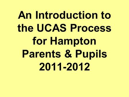 An Introduction to the UCAS Process for Hampton Parents & Pupils 2011-2012.