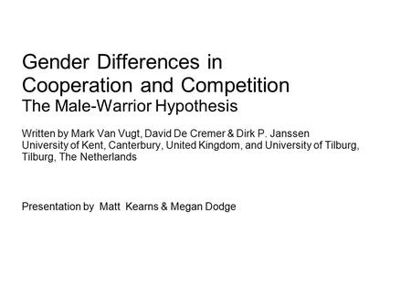 Gender Differences in Cooperation and Competition The Male-Warrior Hypothesis Written by Mark Van Vugt, David De Cremer & Dirk P. Janssen University of.