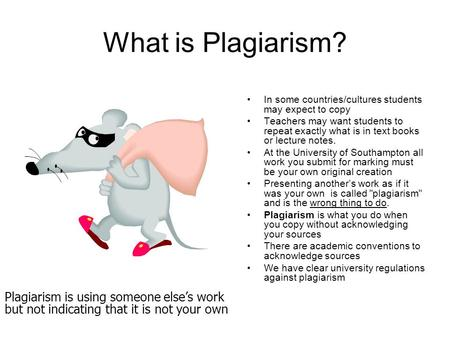What is Plagiarism? In some countries/cultures students may expect to copy Teachers may want students to repeat exactly what is in text books or lecture.