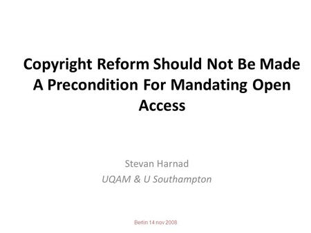 Copyright Reform Should Not Be Made A Precondition For Mandating Open Access Stevan Harnad UQAM & U Southampton Berlin 14 nov 2008.