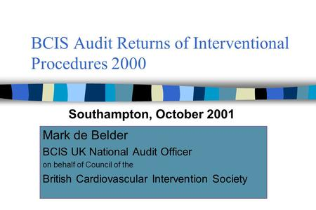 BCIS Audit Returns of Interventional Procedures 2000 Mark de Belder BCIS UK National Audit Officer on behalf of Council of the British Cardiovascular Intervention.