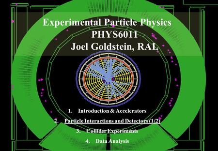 Experimental Particle Physics PHYS6011 Joel Goldstein, RAL 1.Introduction & Accelerators 2.Particle Interactions and Detectors (1/2) 3.Collider Experiments.