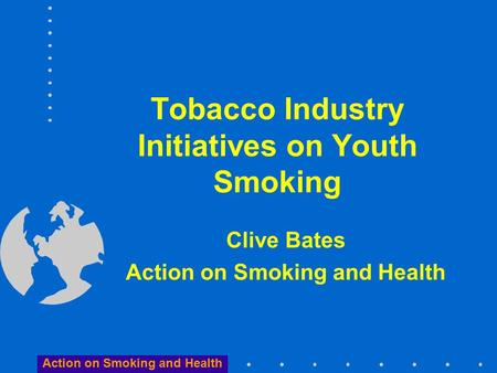 Action on Smoking and Health Tobacco Industry Initiatives on Youth Smoking Clive Bates Action on Smoking and Health.