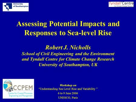 Assessing Potential Impacts and Responses to Sea-level Rise Robert J. Nicholls School of Civil Engineering and the Environment and Tyndall Centre for Climate.