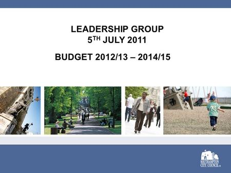 LEADERSHIP GROUP 5 TH JULY 2011 BUDGET 2012/13 – 2014/15.