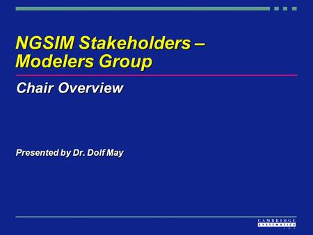NGSIM Stakeholders – Modelers Group Chair Overview Presented by Dr. Dolf May.