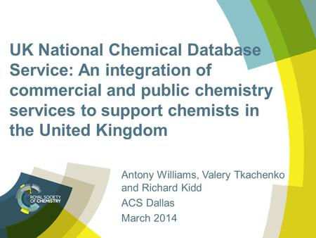UK National Chemical Database Service: An integration of commercial and public chemistry services to support chemists in the United Kingdom Antony Williams,