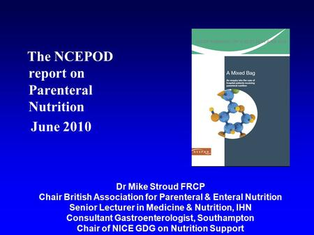 The NCEPOD report on Parenteral Nutrition June 2010 Dr Mike Stroud FRCP Chair British Association for Parenteral & Enteral Nutrition Senior Lecturer in.